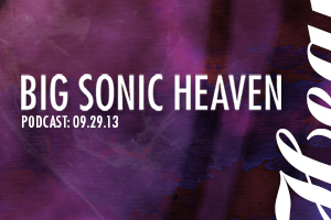Big Sonic Heaven Podcast for 09.29.13 Now Available.