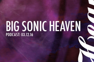 Big Sonic Heaven Podcast: 3.12.16
